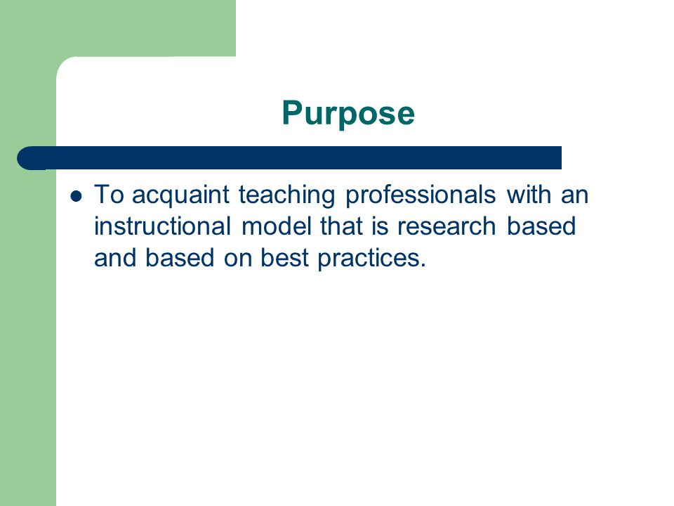 Purpose To acquaint teaching professionals with an instructional model that is research based and based on best practices.
