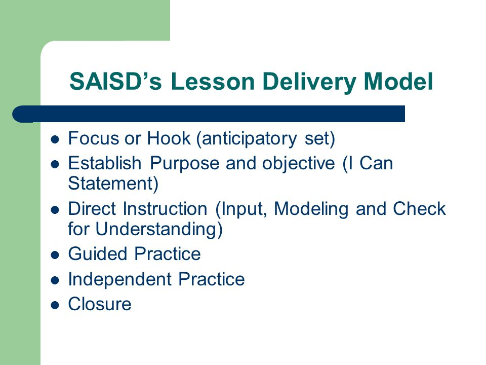 SAISD's Lesson Delivery Model Focus or Hook (anticipatory set) Establish Purpose and objective (I Can Statement) Direct Instruction (Input, Modeling and Check for Understanding) Guided Practice Independent Practice Closure