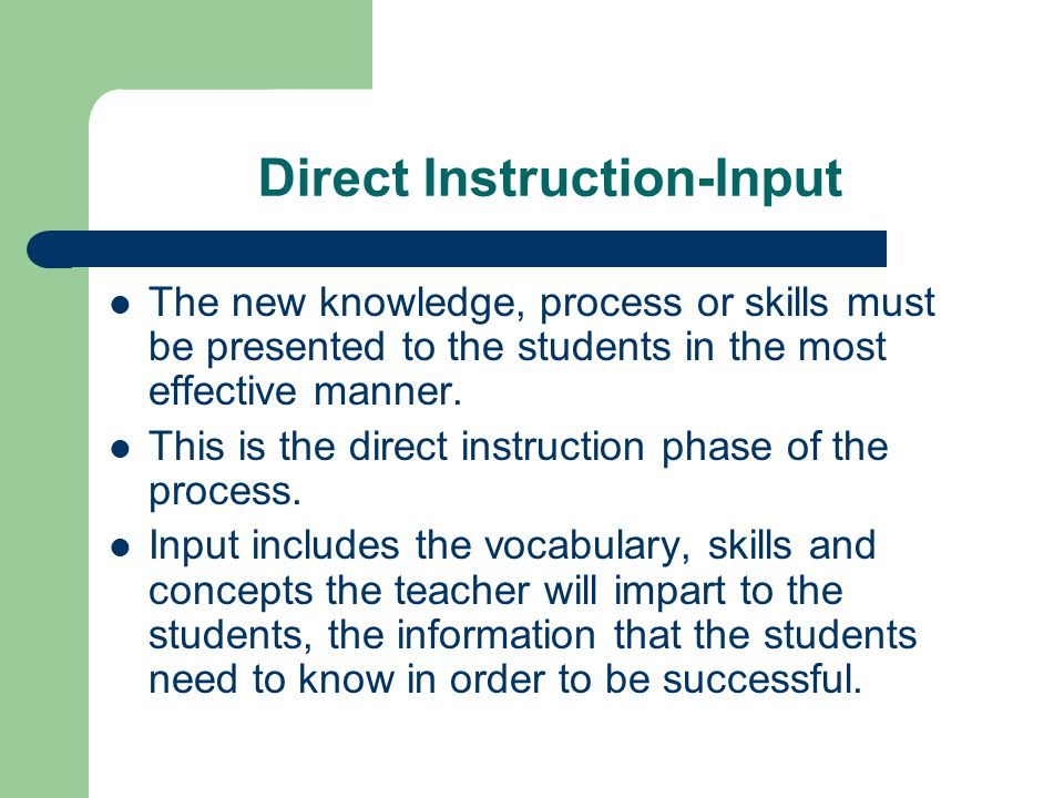 Direct Instruction-Input The new knowledge, process or skills must be presented to the students in the most effective manner.