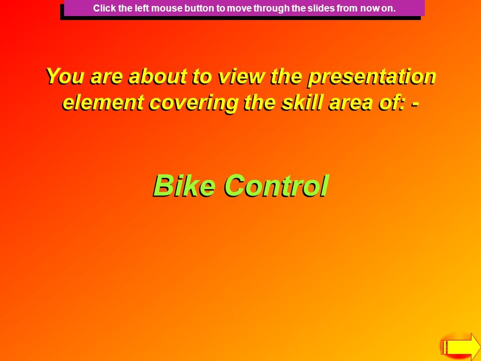 You are about to view the presentation element covering the skill area of: - Bike Control Click the left mouse button to move through the slides from now on.