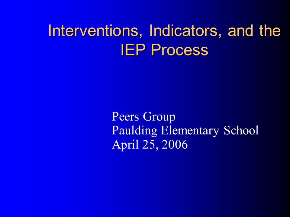 Interventions, Indicators, and the IEP Process Peers Group Paulding Elementary School April 25, 2006