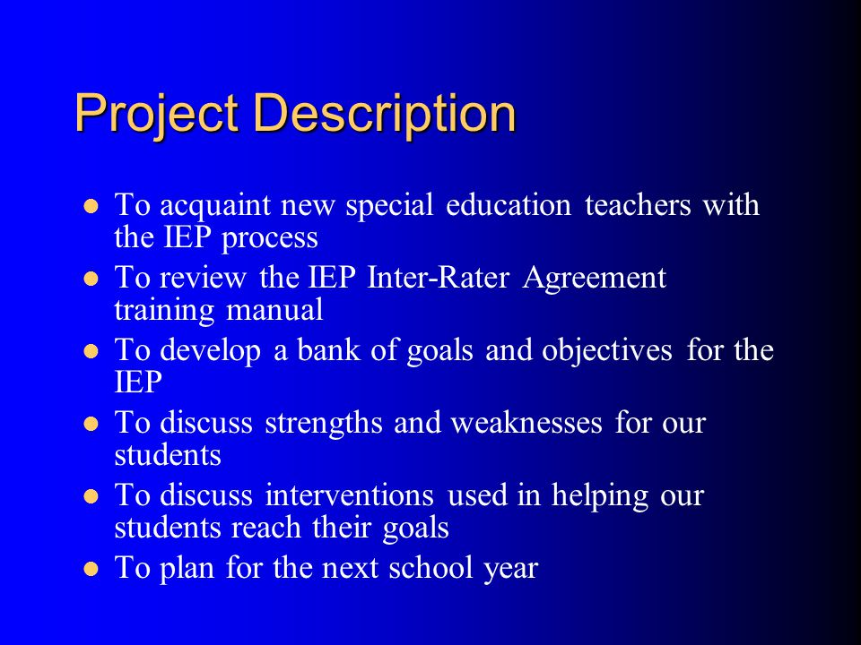Project Description To acquaint new special education teachers with the IEP process To review the IEP Inter-Rater Agreement training manual To develop a bank of goals and objectives for the IEP To discuss strengths and weaknesses for our students To discuss interventions used in helping our students reach their goals To plan for the next school year