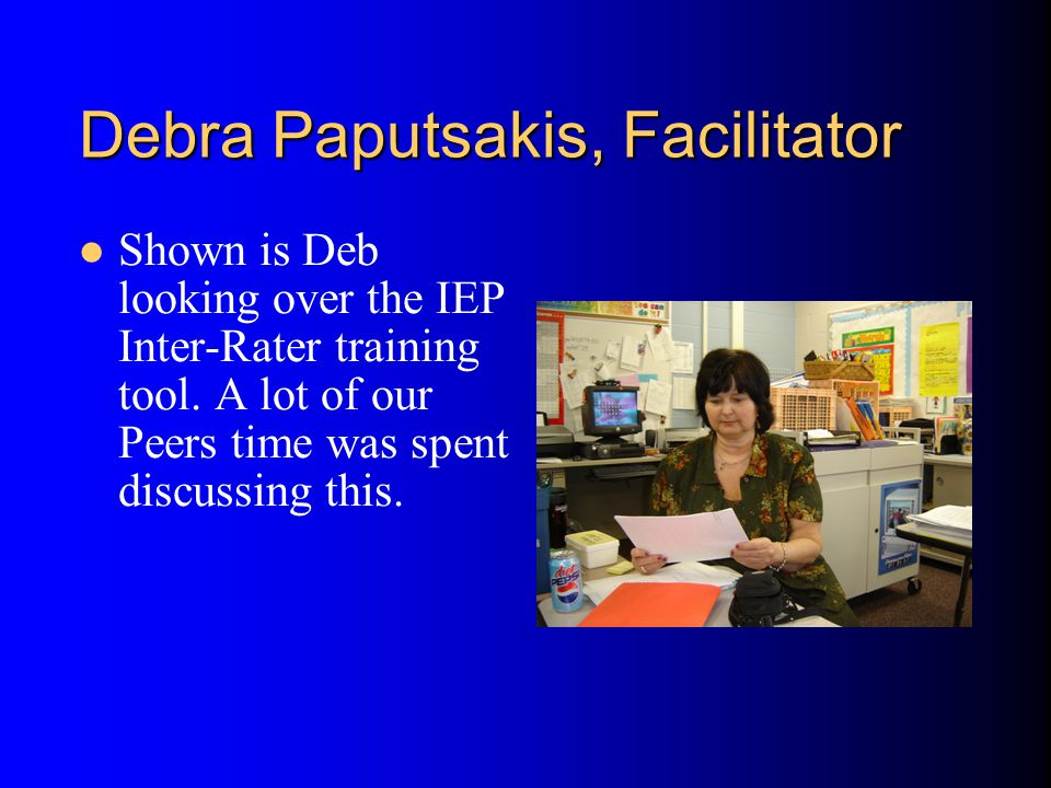 Debra Paputsakis, Facilitator Shown is Deb looking over the IEP Inter-Rater training tool.