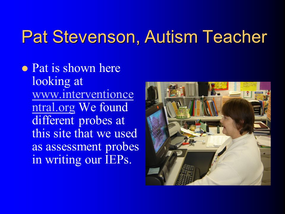 Pat Stevenson, Autism Teacher Pat is shown here looking at www.interventionce ntral.org We found different probes at this site that we used as assessment probes in writing our IEPs.