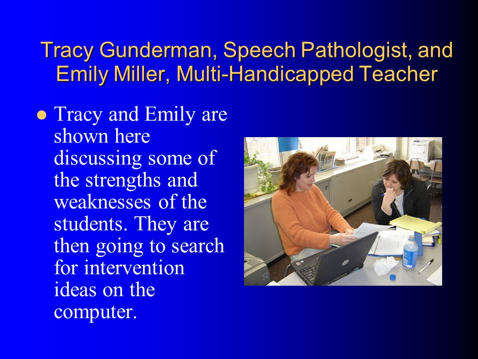 Tracy Gunderman, Speech Pathologist, and Emily Miller, Multi-Handicapped Teacher Tracy and Emily are shown here discussing some of the strengths and weaknesses of the students.
