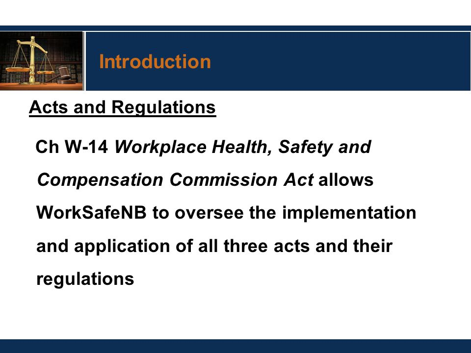 Introduction Acts and Regulations Ch W-14 Workplace Health, Safety and Compensation Commission Act allows WorkSafeNB to oversee the implementation and application of all three acts and their regulations
