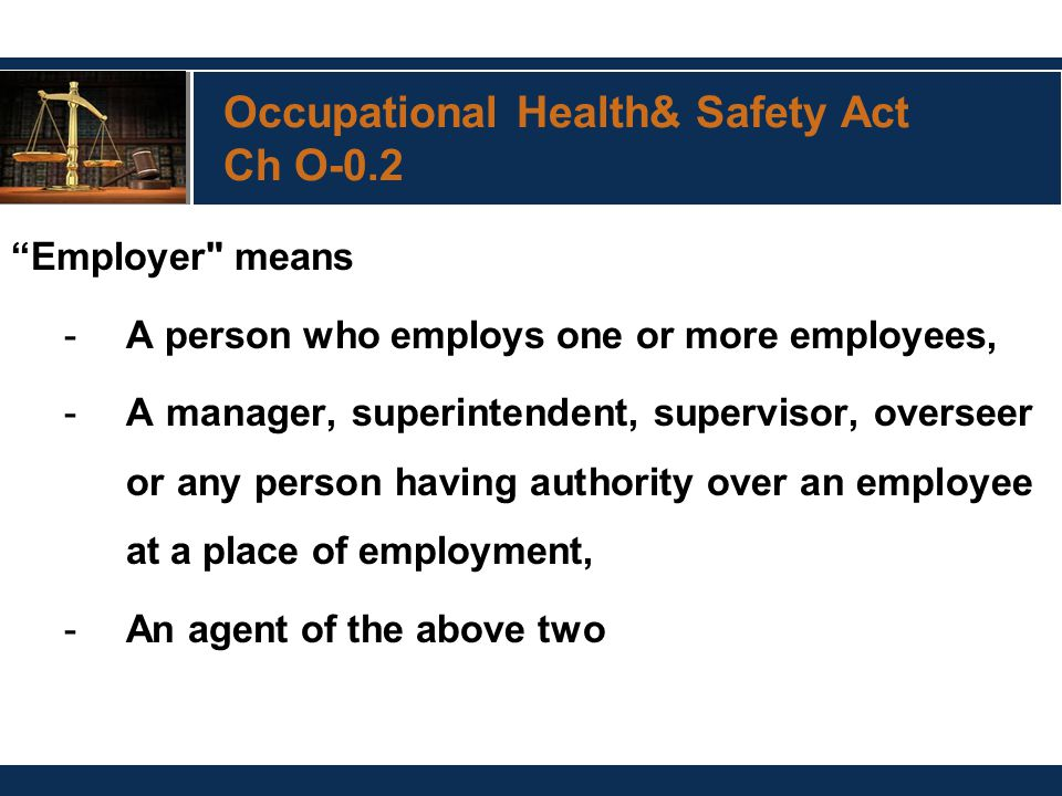 Occupational Health& Safety Act Ch O-0.2 Employer means -A person who employs one or more employees, -A manager, superintendent, supervisor, overseer or any person having authority over an employee at a place of employment, -An agent of the above two