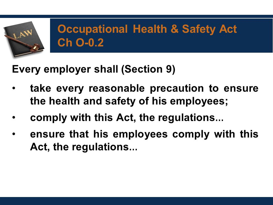 Occupational Health & Safety Act Ch O-0.2 Every employer shall (Section 9) take every reasonable precaution to ensure the health and safety of his employees; comply with this Act, the regulations … ensure that his employees comply with this Act, the regulations …