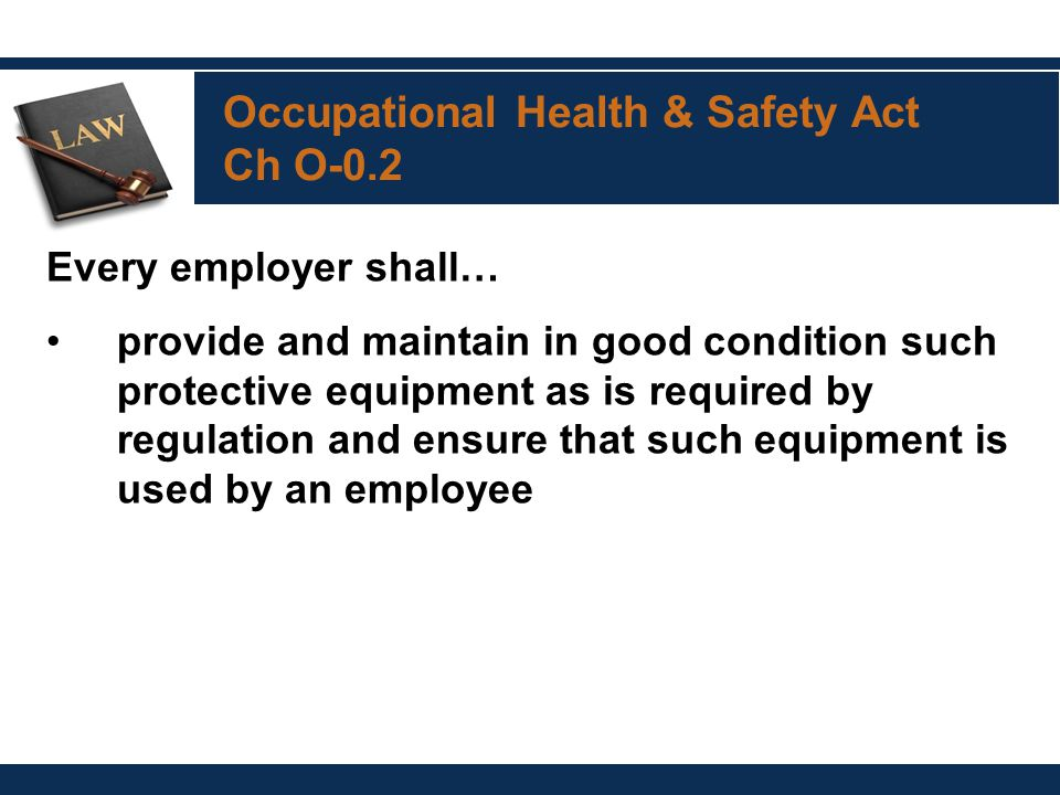 Occupational Health & Safety Act Ch O-0.2 Every employer shall… provide and maintain in good condition such protective equipment as is required by regulation and ensure that such equipment is used by an employee