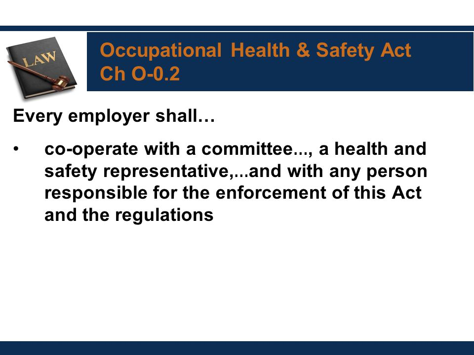 Occupational Health & Safety Act Ch O-0.2 Every employer shall… co-operate with a committee …, a health and safety representative, … and with any person responsible for the enforcement of this Act and the regulations