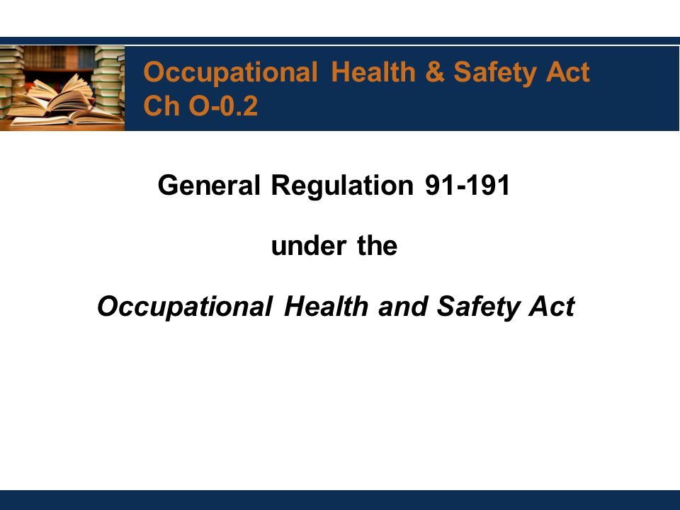Occupational Health & Safety Act Ch O-0.2 General Regulation 91-191 under the Occupational Health and Safety Act