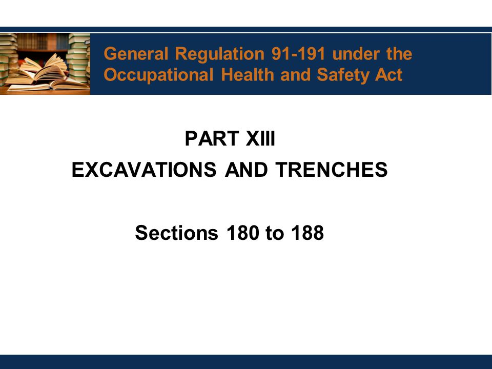 General Regulation 91-191 under the Occupational Health and Safety Act PART XIII EXCAVATIONS AND TRENCHES Sections 180 to 188