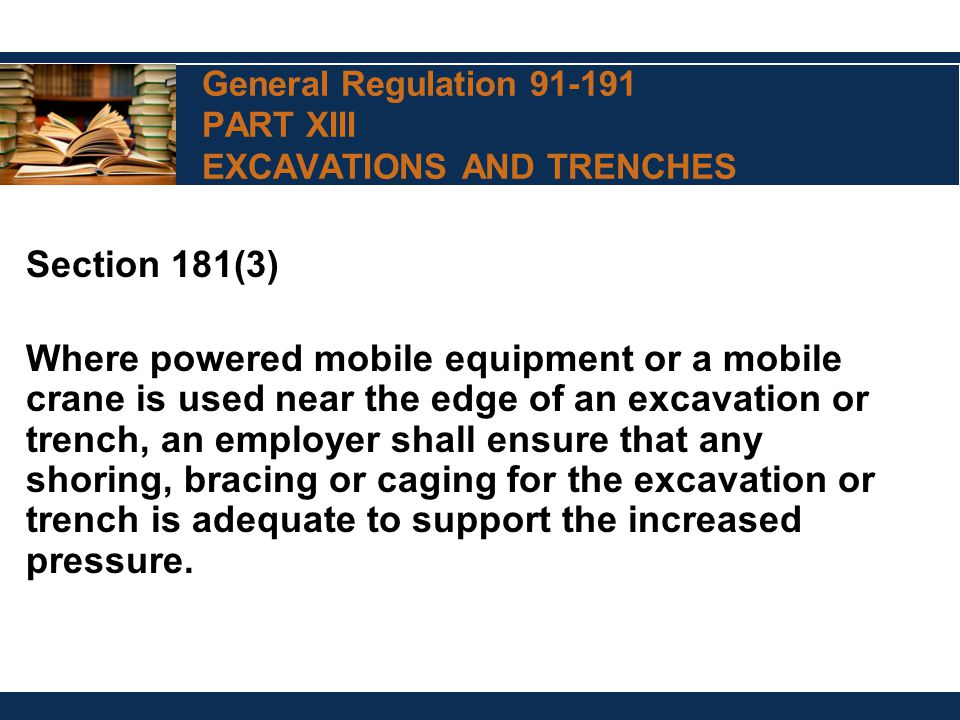 General Regulation 91-191 PART XIII EXCAVATIONS AND TRENCHES Section 181(3) Where powered mobile equipment or a mobile crane is used near the edge of an excavation or trench, an employer shall ensure that any shoring, bracing or caging for the excavation or trench is adequate to support the increased pressure.