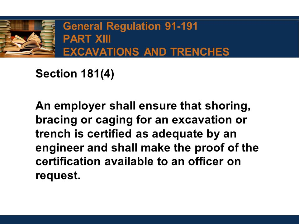 General Regulation 91-191 PART XIII EXCAVATIONS AND TRENCHES Section 181(4) An employer shall ensure that shoring, bracing or caging for an excavation or trench is certified as adequate by an engineer and shall make the proof of the certification available to an officer on request.