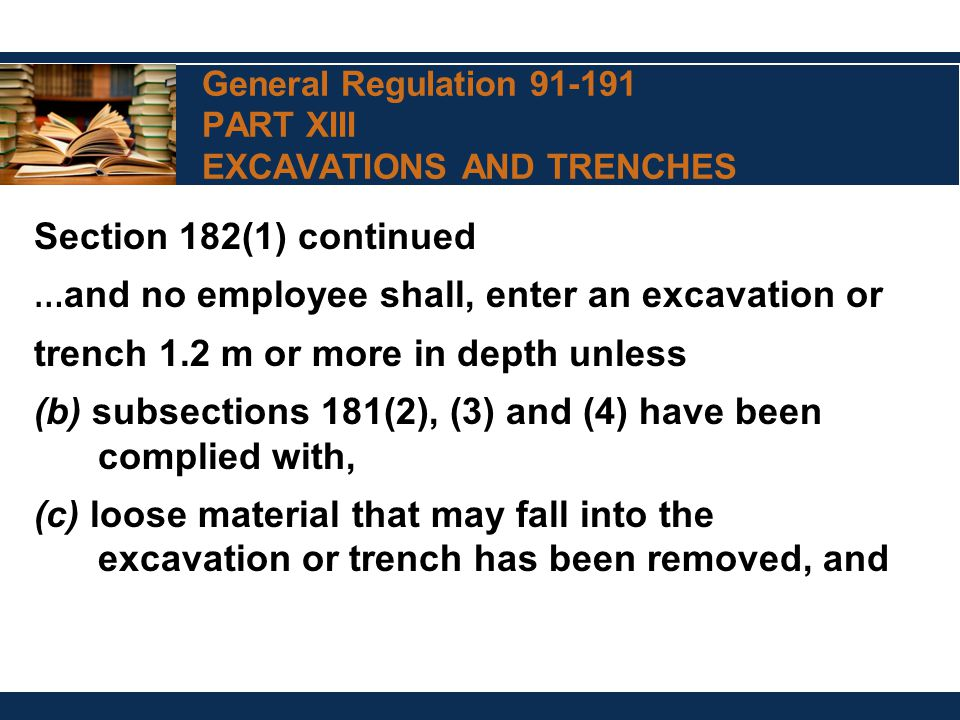 General Regulation 91-191 PART XIII EXCAVATIONS AND TRENCHES Section 182(1) continued … and no employee shall, enter an excavation or trench 1.2 m or more in depth unless (b) subsections 181(2), (3) and (4) have been complied with, (c) loose material that may fall into the excavation or trench has been removed, and