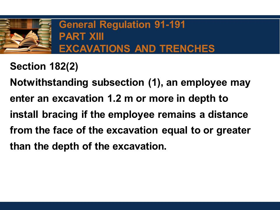 General Regulation 91-191 PART XIII EXCAVATIONS AND TRENCHES Section 182(2) Notwithstanding subsection (1), an employee may enter an excavation 1.2 m