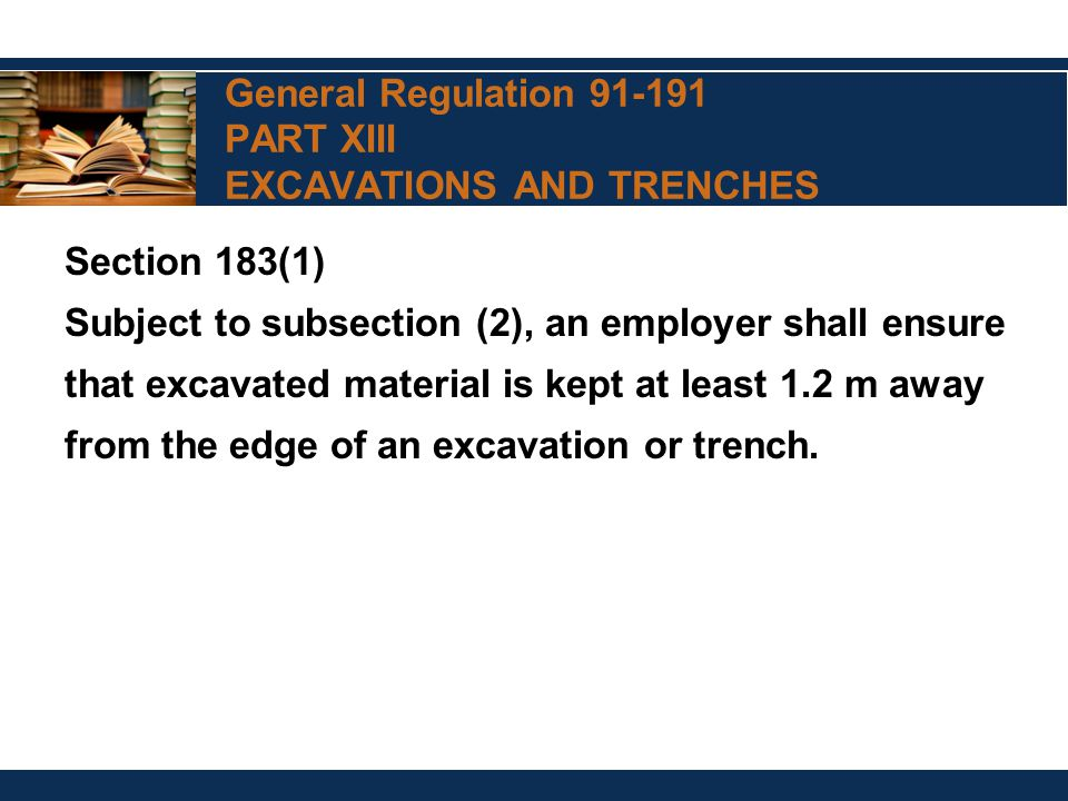 General Regulation 91-191 PART XIII EXCAVATIONS AND TRENCHES Section 183(1) Subject to subsection (2), an employer shall ensure that excavated material is kept at least 1.2 m away from the edge of an excavation or trench.
