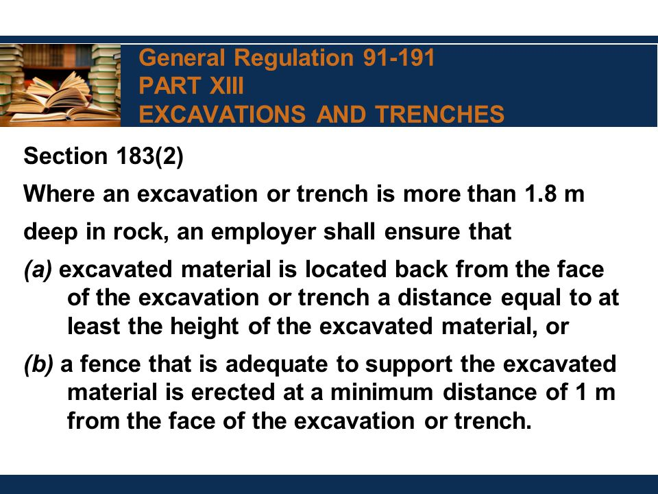 General Regulation 91-191 PART XIII EXCAVATIONS AND TRENCHES Section 183(2) Where an excavation or trench is more than 1.8 m deep in rock, an employer