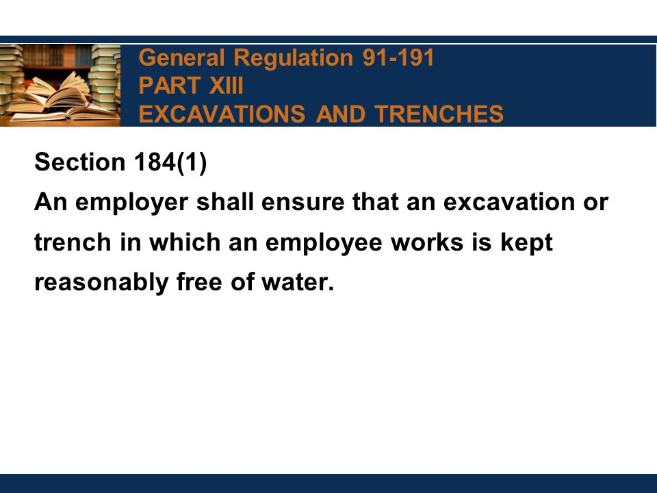 General Regulation 91-191 PART XIII EXCAVATIONS AND TRENCHES Section 184(1) An employer shall ensure that an excavation or trench in which an employee works is kept reasonably free of water.