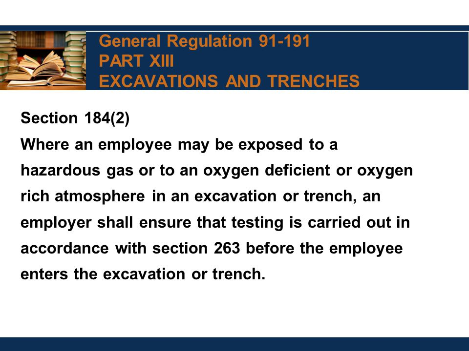 General Regulation 91-191 PART XIII EXCAVATIONS AND TRENCHES Section 184(2) Where an employee may be exposed to a hazardous gas or to an oxygen deficient or oxygen rich atmosphere in an excavation or trench, an employer shall ensure that testing is carried out in accordance with section 263 before the employee enters the excavation or trench.