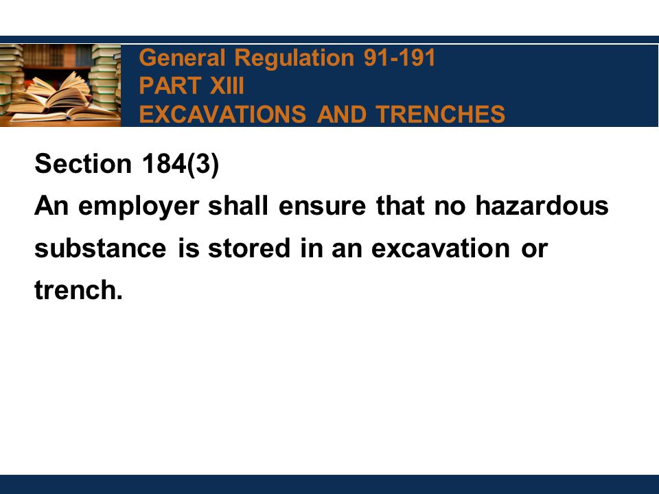 General Regulation 91-191 PART XIII EXCAVATIONS AND TRENCHES Section 184(3) An employer shall ensure that no hazardous substance is stored in an excavation or trench.