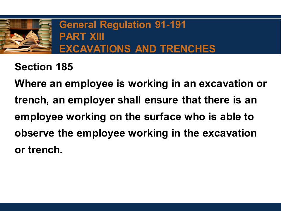 General Regulation 91-191 PART XIII EXCAVATIONS AND TRENCHES Section 185 Where an employee is working in an excavation or trench, an employer shall en