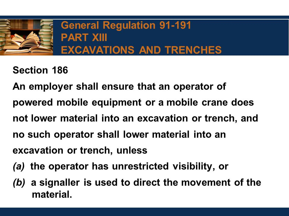 General Regulation 91-191 PART XIII EXCAVATIONS AND TRENCHES Section 186 An employer shall ensure that an operator of powered mobile equipment or a mobile crane does not lower material into an excavation or trench, and no such operator shall lower material into an excavation or trench, unless (a) the operator has unrestricted visibility, or (b) a signaller is used to direct the movement of the material.