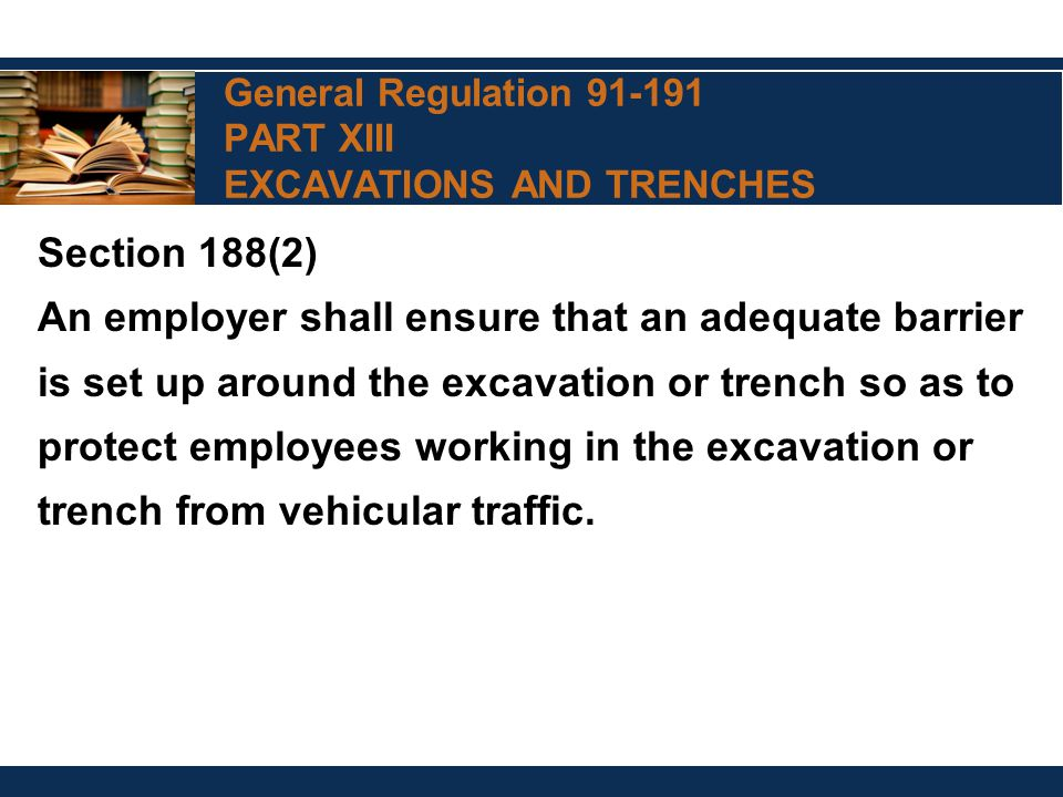 General Regulation 91-191 PART XIII EXCAVATIONS AND TRENCHES Section 188(2) An employer shall ensure that an adequate barrier is set up around the exc
