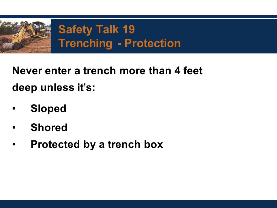 Safety Talk 19 Trenching - Protection Never enter a trench more than 4 feet deep unless it ' s: Sloped Shored Protected by a trench box