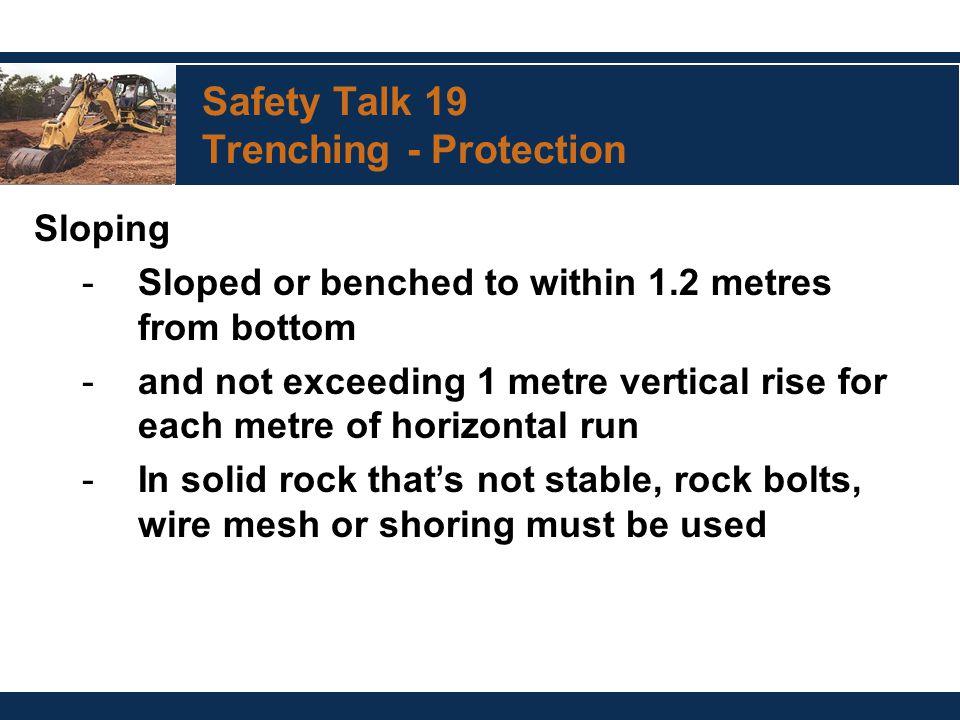 Safety Talk 19 Trenching - Protection Sloping -Sloped or benched to within 1.2 metres from bottom -and not exceeding 1 metre vertical rise for each metre of horizontal run -In solid rock that ' s not stable, rock bolts, wire mesh or shoring must be used