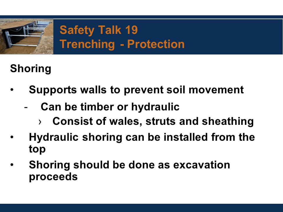 Safety Talk 19 Trenching - Protection Shoring Supports walls to prevent soil movement -Can be timber or hydraulic ›Consist of wales, struts and sheathing Hydraulic shoring can be installed from the top Shoring should be done as excavation proceeds