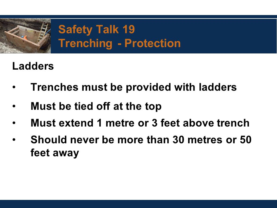 Safety Talk 19 Trenching - Protection Ladders Trenches must be provided with ladders Must be tied off at the top Must extend 1 metre or 3 feet above t