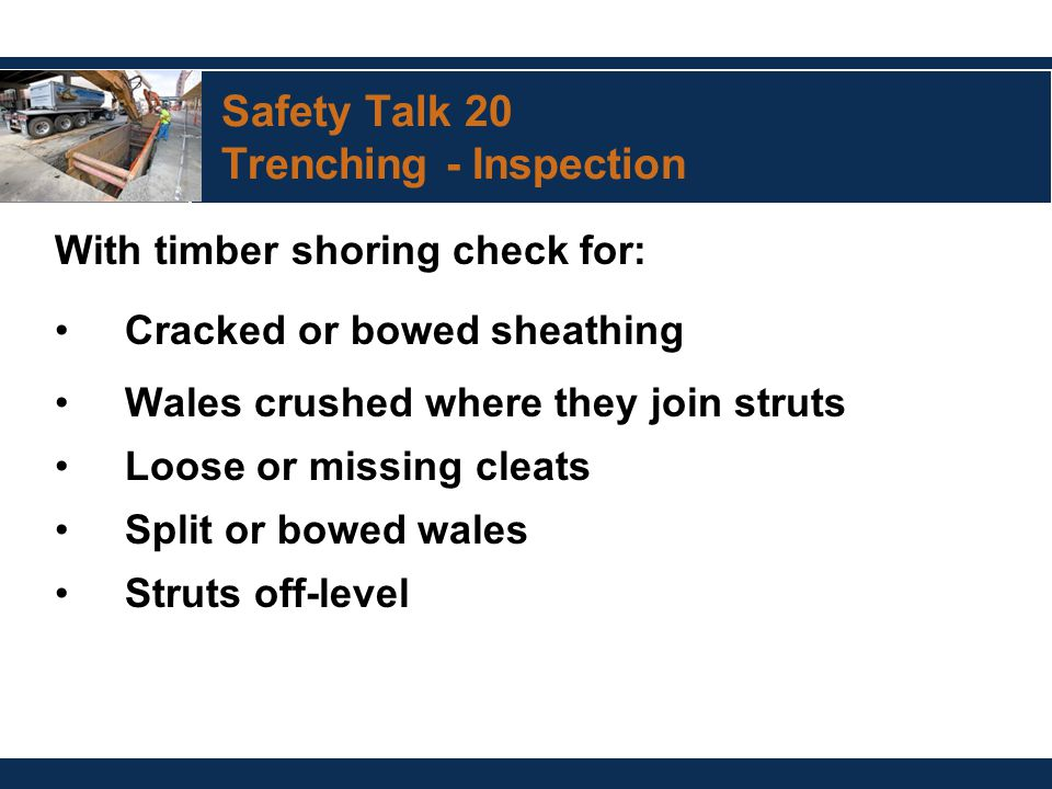 Safety Talk 20 Trenching - Inspection With timber shoring check for: Cracked or bowed sheathing Wales crushed where they join struts Loose or missing cleats Split or bowed wales Struts off-level