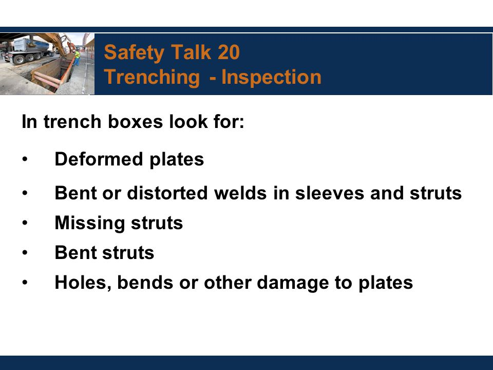 Safety Talk 20 Trenching - Inspection In trench boxes look for: Deformed plates Bent or distorted welds in sleeves and struts Missing struts Bent stru