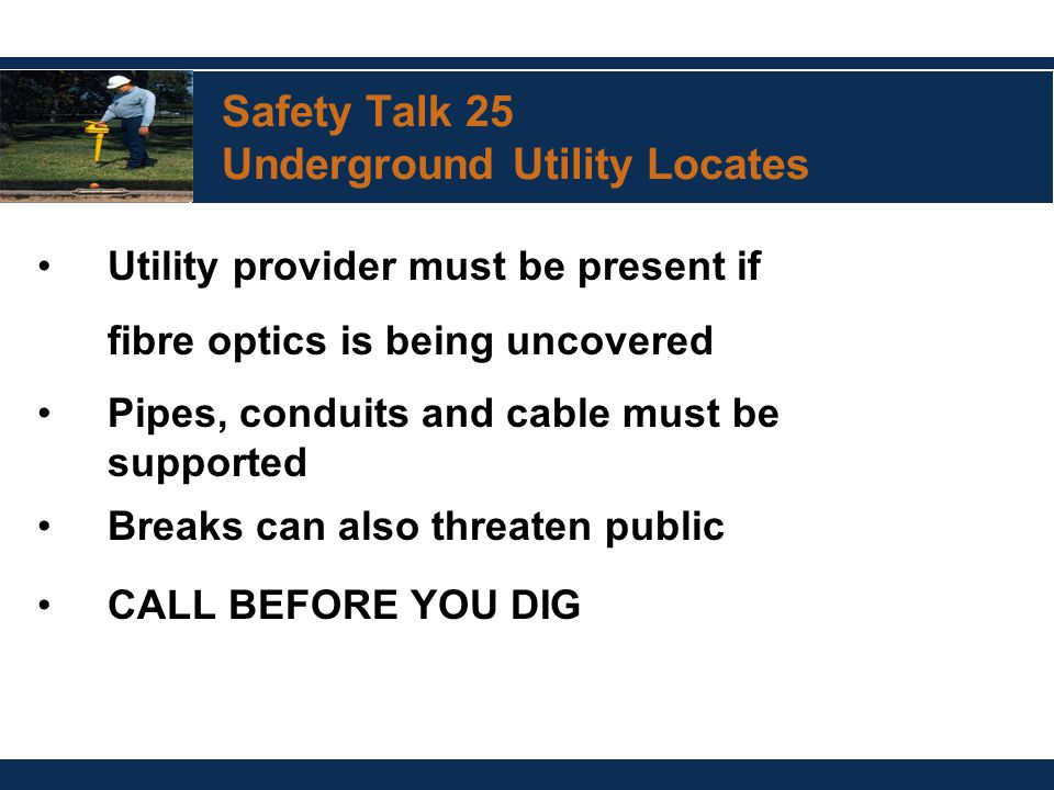 Safety Talk 25 Underground Utility Locates Utility provider must be present if fibre optics is being uncovered Pipes, conduits and cable must be supported Breaks can also threaten public CALL BEFORE YOU DIG