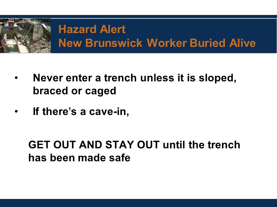 Hazard Alert New Brunswick Worker Buried Alive Never enter a trench unless it is sloped, braced or caged If there ' s a cave-in, GET OUT AND STAY OUT
