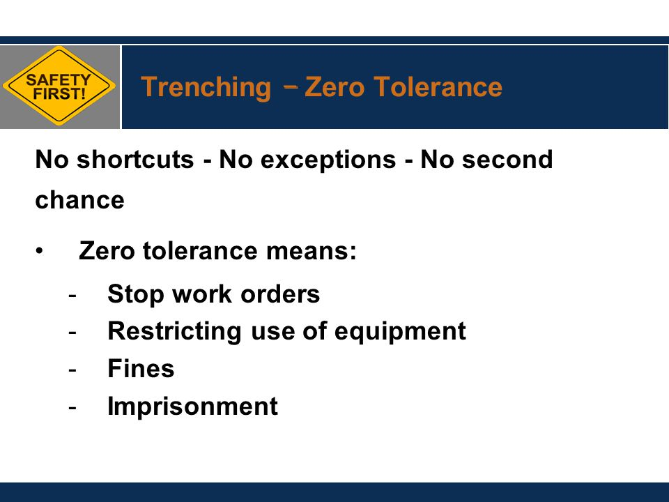 Trenching – Zero Tolerance No shortcuts - No exceptions - No second chance Zero tolerance means: -Stop work orders -Restricting use of equipment -Fine