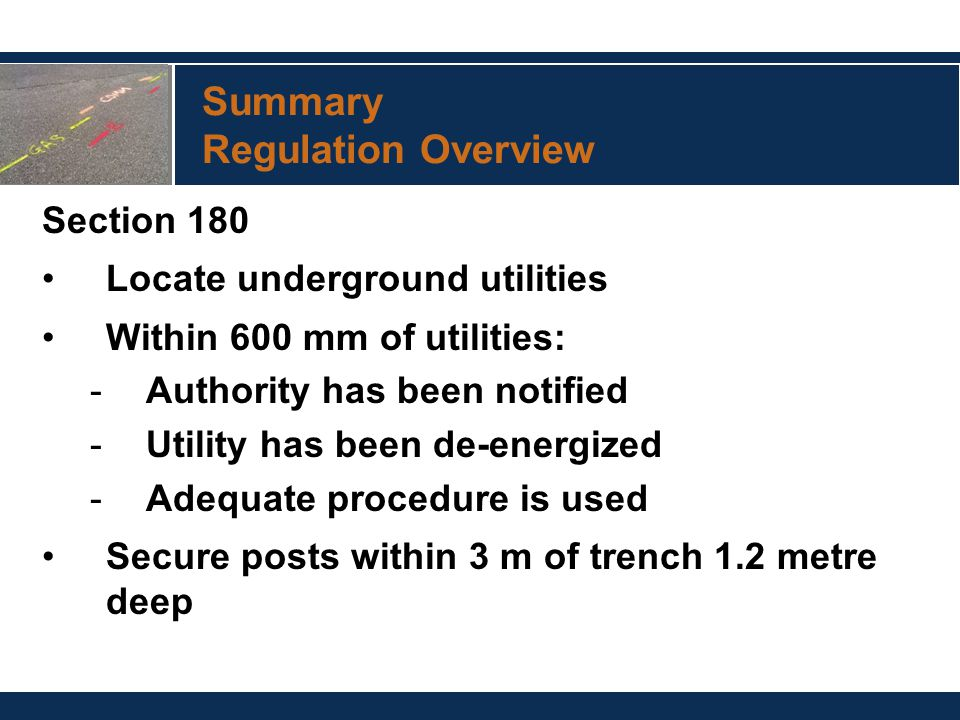 Summary Regulation Overview Section 180 Locate underground utilities Within 600 mm of utilities: -Authority has been notified -Utility has been de-energized -Adequate procedure is used Secure posts within 3 m of trench 1.2 metre deep