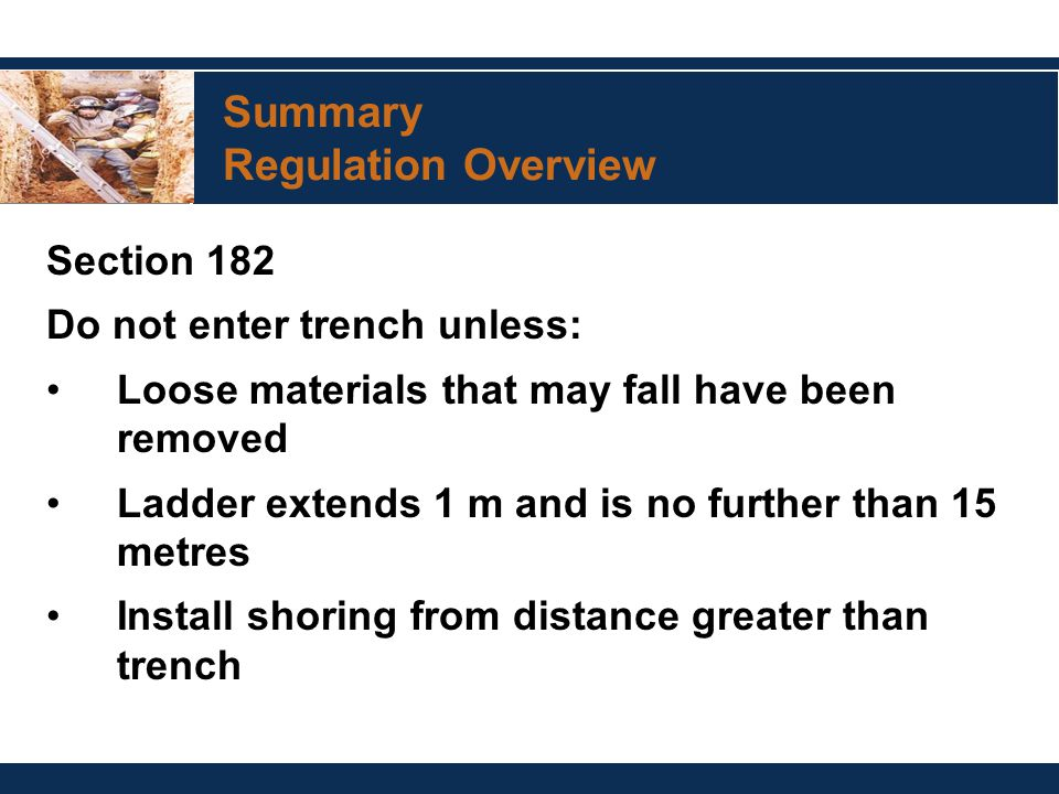 Summary Regulation Overview Section 182 Do not enter trench unless: Loose materials that may fall have been removed Ladder extends 1 m and is no further than 15 metres Install shoring from distance greater than trench