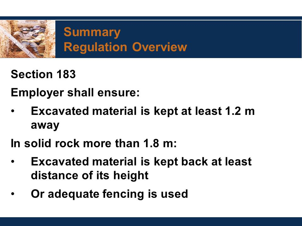 Summary Regulation Overview Section 183 Employer shall ensure: Excavated material is kept at least 1.2 m away In solid rock more than 1.8 m: Excavated material is kept back at least distance of its height Or adequate fencing is used