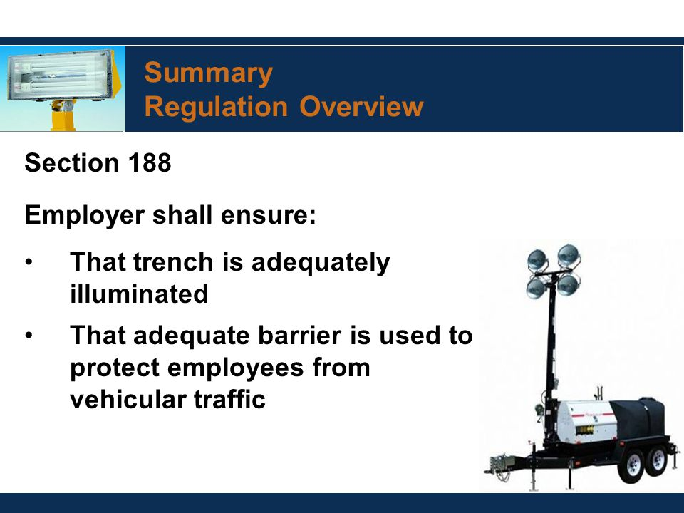 Summary Regulation Overview Section 188 Employer shall ensure: That trench is adequately illuminated That adequate barrier is used to protect employees from vehicular traffic