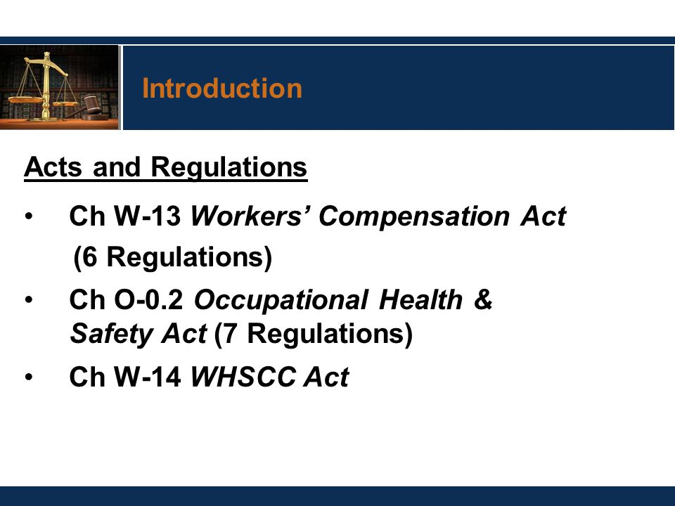 Introduction Acts and Regulations Ch W-13 Workers' Compensation Act (6 Regulations) Ch O-0.2 Occupational Health & Safety Act (7 Regulations) Ch W-14 WHSCC Act