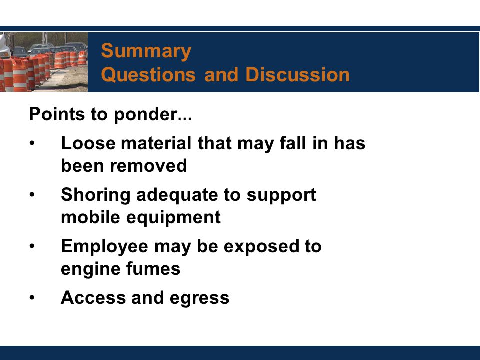 Summary Questions and Discussion Points to ponder … Loose material that may fall in has been removed Shoring adequate to support mobile equipment Employee may be exposed to engine fumes Access and egress