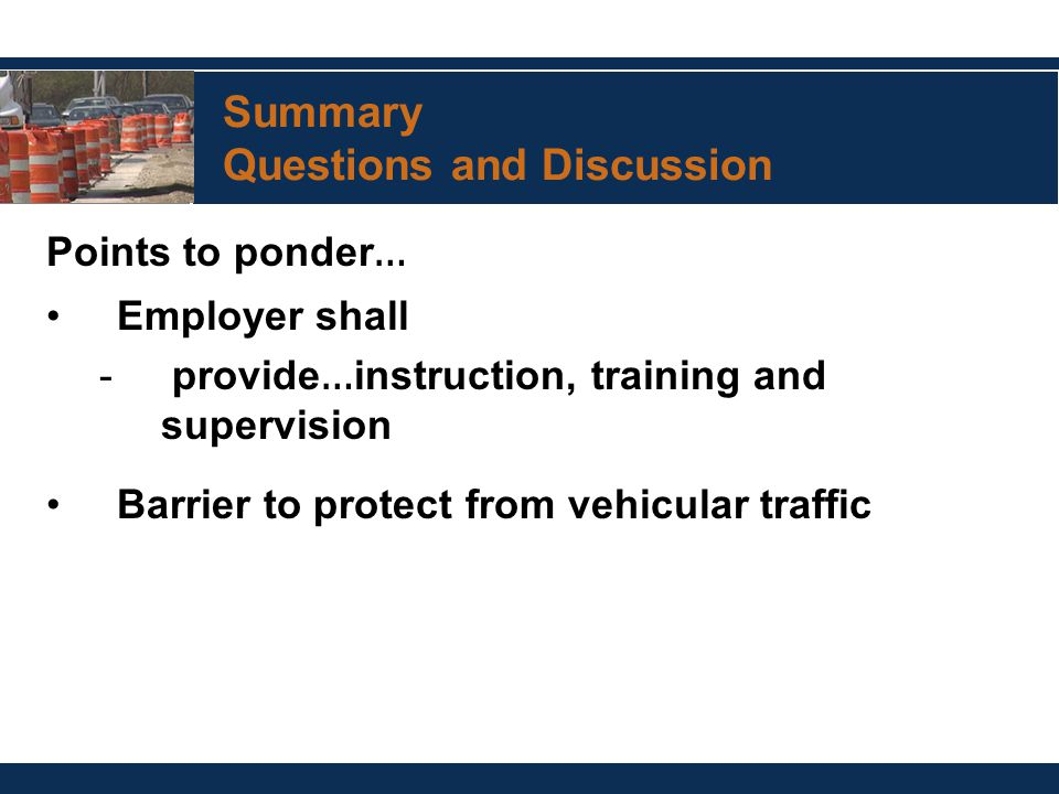Summary Questions and Discussion Points to ponder … Employer shall - provide … instruction, training and supervision Barrier to protect from vehicular