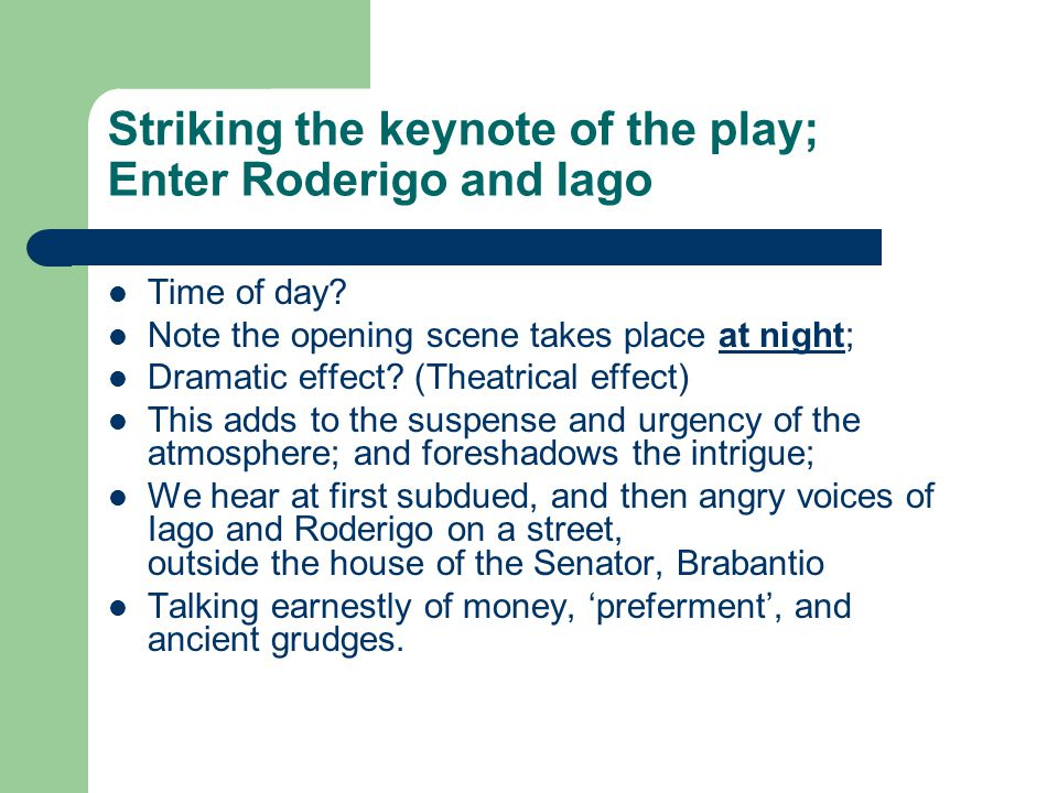 Striking the keynote of the play; Enter Roderigo and Iago Time of day.