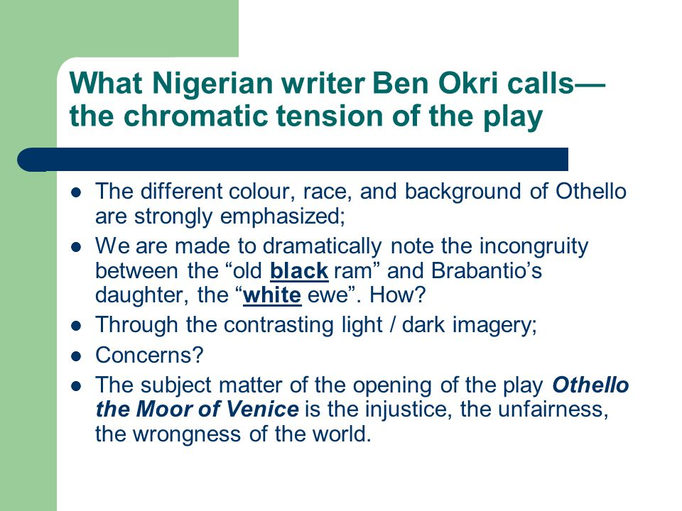 What Nigerian writer Ben Okri calls— the chromatic tension of the play The different colour, race, and background of Othello are strongly emphasized; We are made to dramatically note the incongruity between the old black ram and Brabantio's daughter, the white ewe .