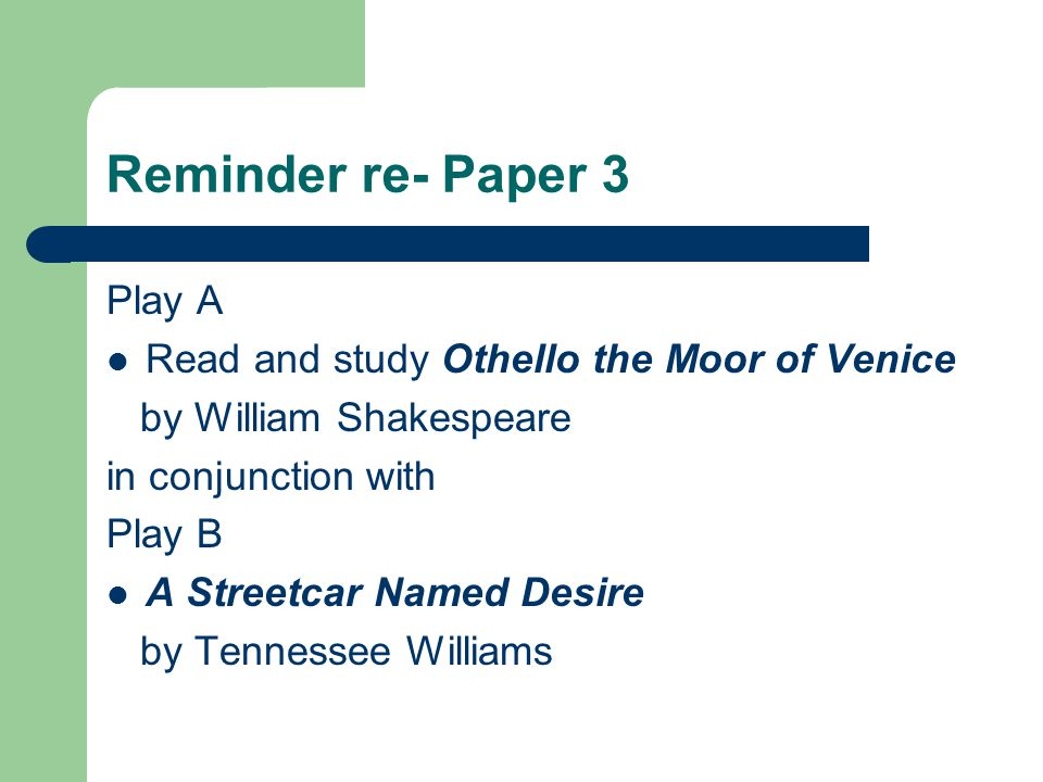 Reminder re- Paper 3 Play A Read and study Othello the Moor of Venice by William Shakespeare in conjunction with Play B A Streetcar Named Desire by Tennessee Williams