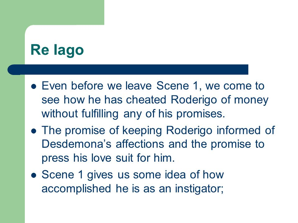 Re Iago Even before we leave Scene 1, we come to see how he has cheated Roderigo of money without fulfilling any of his promises.
