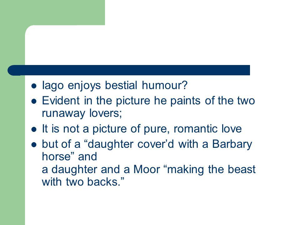 Iago enjoys bestial humour.