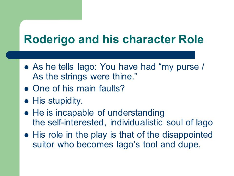 Roderigo and his character Role As he tells Iago: You have had my purse / As the strings were thine. One of his main faults.